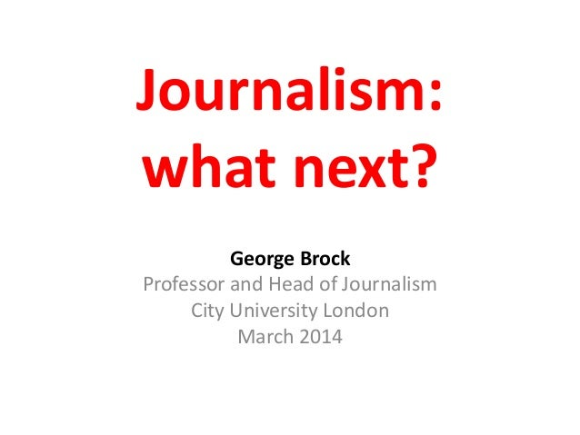 Journalism: what next? George Brock Professor and Head of Journalism City University London March 2014