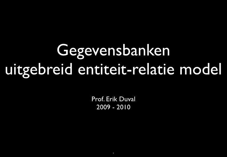 Gegevensbanken uitgebreid entiteit-relatie model              Prof. Erik Duval                2009 - 2010                 ...