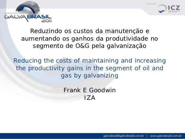 Reduzindo os custos da manutenção e  aumentando os ganhos da produtividade no     segmento de O&G pela galvanizaçãoReducin...