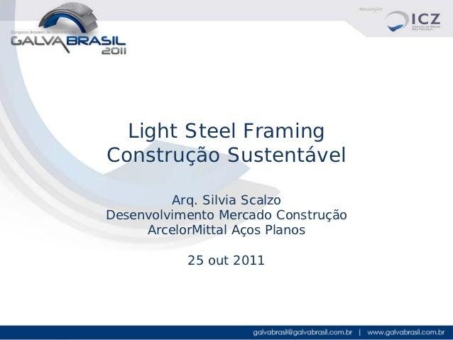 Light Steel FramingConstrução Sustentável         Arq. Silvia ScalzoDesenvolvimento Mercado Construção     ArcelorMittal A...