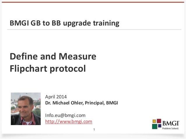 1 Define and Measure Flipchart protocol April 2014 Dr. Michael Ohler, Principal, BMGI Info.eu@bmgi.com http://www.bmgi.com...