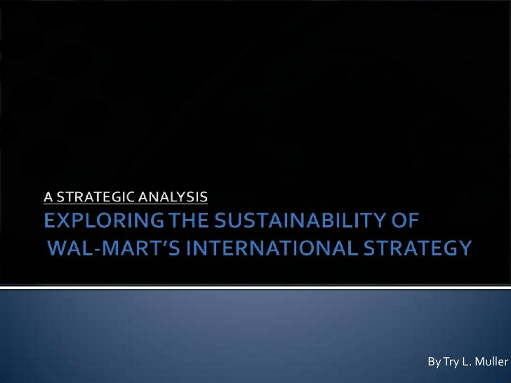 A STRATEGIC ANALYSISEXPLORING THE SUSTAINABILITY OF WAL-MART'S INTERNATIONAL STRATEGY<br />By Try L. Muller<br />