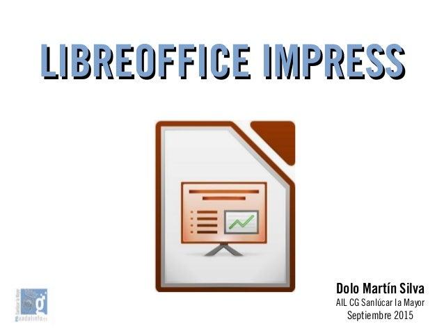 LIBREOFFICE IMPRESSLIBREOFFICE IMPRESS Dolo Martín Silva AIL CG Sanlúcar la Mayor Septiembre 2015