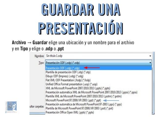 GUARDAR UNAGUARDAR UNA PRESENTACIÓNPRESENTACIÓN Archivo → Guardar elige una ubicación y un nombre para el archivo y en Tip...