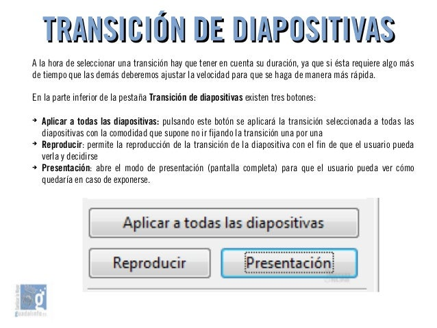 TRANSICIÓN DE DIAPOSITIVASTRANSICIÓN DE DIAPOSITIVAS A la hora de seleccionar una transición hay que tener en cuenta su du...