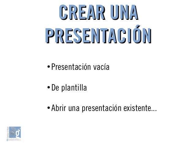 CREAR UNACREAR UNA PRESENTACIÓNPRESENTACIÓN ● Presentación vacía ● De plantilla ● Abrir una presentación existente...