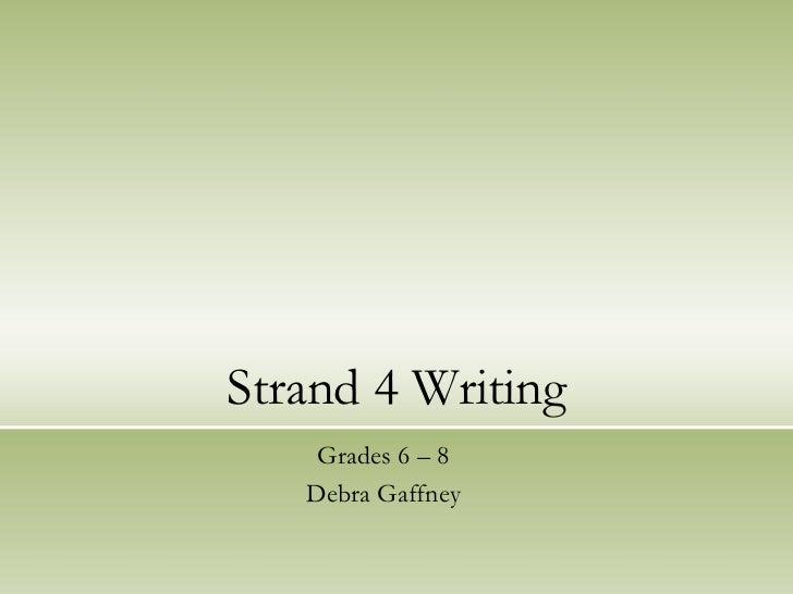 Strand 4 Writing    Grades 6 – 8   Debra Gaffney