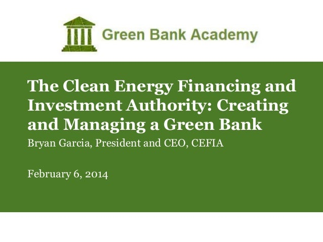 The Clean Energy Financing and Investment Authority: Creating and Managing a Green Bank Bryan Garcia, President and CEO, C...