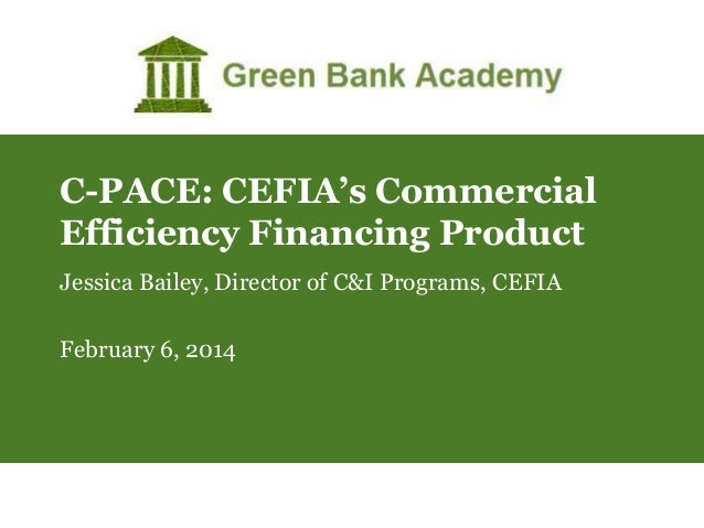 C-PACE: CEFIA's Commercial Efficiency Financing Product Jessica Bailey, Director of C&I Programs, CEFIA February 6, 2014