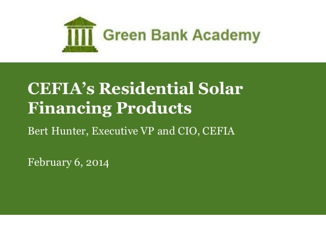 CEFIA's Residential Solar Financing Products Bert Hunter, Executive VP and CIO, CEFIA February 6, 2014