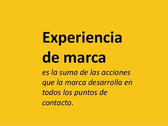 Experiencia de marca es la suma de las acciones que la marca desarrolla en todos los puntos de contacto.