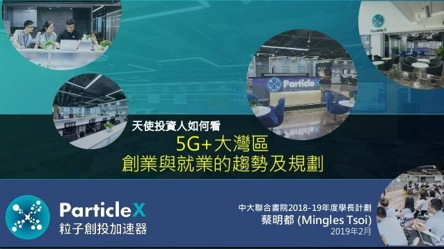5G+大灣區 創業與就業的趨勢及規劃 蔡明都 (Mingles Tsoi) 天使投資人如何看 2019年2月 中大聯合書院2018-19年度學長計劃