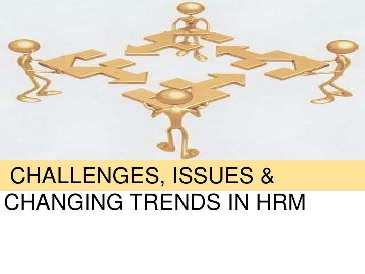 CHANGING TRENDS, CHALLENGES & ISSUES IN HRM