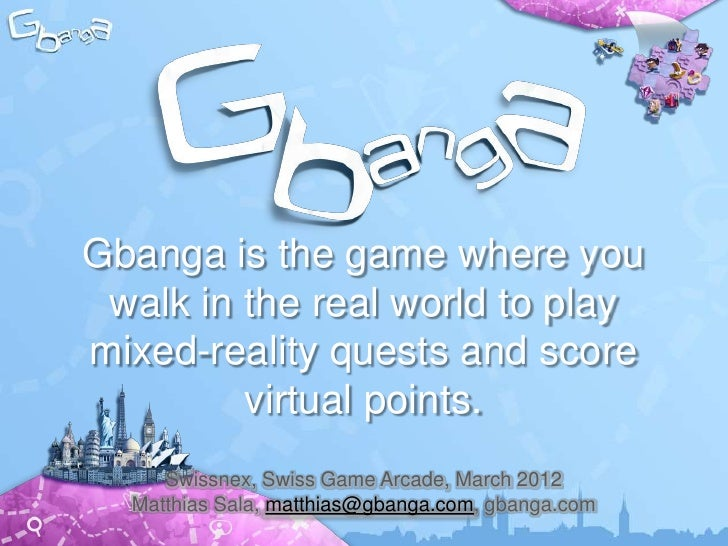 Gbanga is the game where you walk in the real world to playmixed-reality quests and score         virtual points.     Swis...