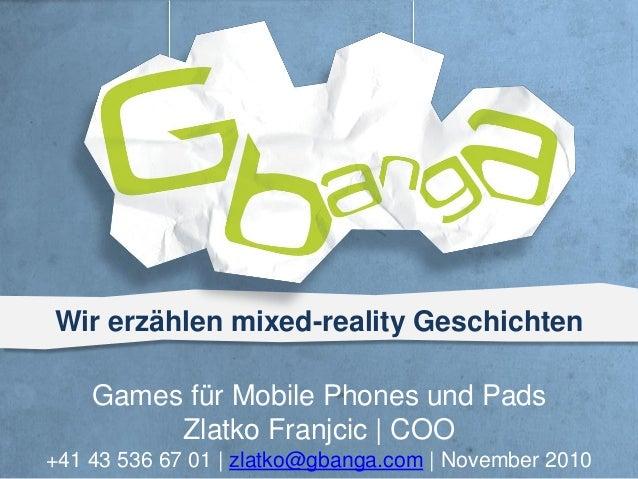 Wir erzählen mixed-reality Geschichten Games für Mobile Phones und Pads Zlatko Franjcic | COO +41 43 536 67 01 | zlatko@gb...