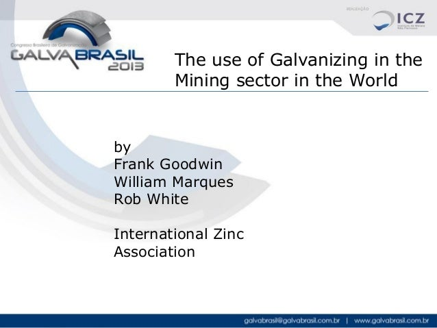 The use of Galvanizing in the Mining sector in the World  by Frank Goodwin William Marques Rob White International Zinc As...