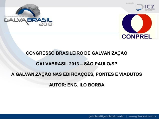 CONGRESSO BRASILEIRO DE GALVANIZAÇÃO GALVABRASIL 2013 – SÃO PAULO/SP A GALVANIZAÇÃO NAS EDIFICAÇÕES, PONTES E VIADUTOS AUT...