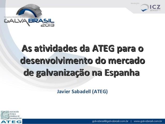 As atividades da ATEG para o desenvolvimento do mercado de galvanização na Espanha Javier Sabadell (ATEG)