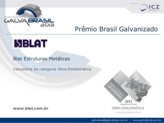 Prêmio Brasil Galvanizado  Blat Estruturas Metálicas Vencedora da categoria Obra Emblemática  www.blat.com.br