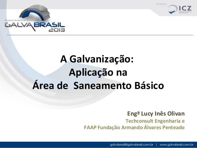 A Galvanização: Aplicação na Área de Saneamento Básico Engª Lucy Inês Olivan  Techconsult Engenharia e FAAP Fundação Arman...