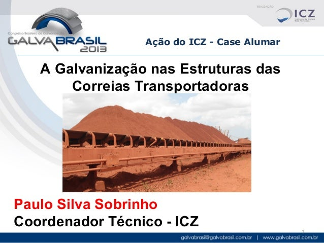 Ação do ICZ - Case Alumar  A Galvanização nas Estruturas das Correias Transportadoras  Paulo Silva Sobrinho Coordenador Té...