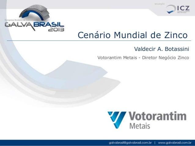 Cenário Mundial de Zinco Valdecir A. Botassini Votorantim Metais - Diretor Negócio Zinco