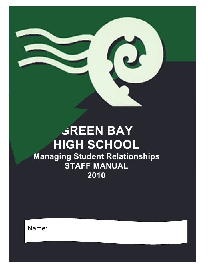 GREEN BAY         HIGH SCHOOL  Managing Student Relationships         STAFF MANUAL              2010     Name:            ...