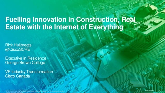 Fuelling Innovation in Construction, Real Estate with the Internet of Everything Rick Huijbregts @CiscoSCRE Executive in R...