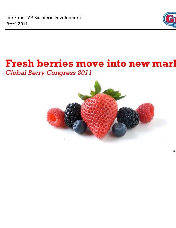 Joe Barsi, VP Business DevelopmentApril 2011Fresh berries move into new marketsGlobal Berry Congress 2011                 ...