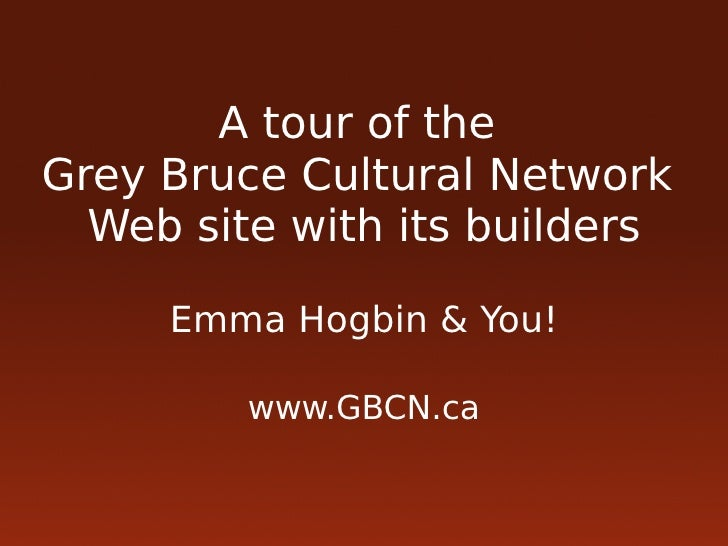 A tour of the Grey Bruce Cultural Network   Web site with its builders       Emma Hogbin & You!           www.GBCN.ca