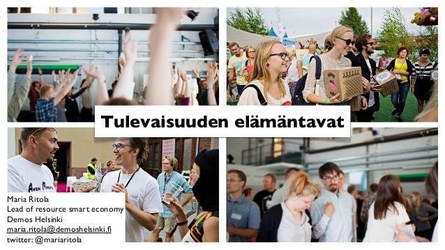 Tulevaisuuden elämäntavat  Maria Ritola Lead of resource smart economy Demos Helsinki maria.ritola@demoshelsinki.fi twitter...