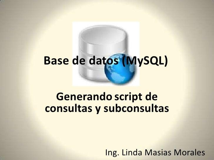 Generandoscript de consultas y subconsultas<br /><br />Base de datos (MySQL)<br />Ing. Linda Masias Morales<br />