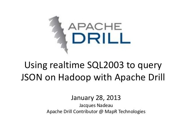 Using realtime SQL2003 to queryJSON on Hadoop with Apache Drill               January 28, 2013                    Jacques ...