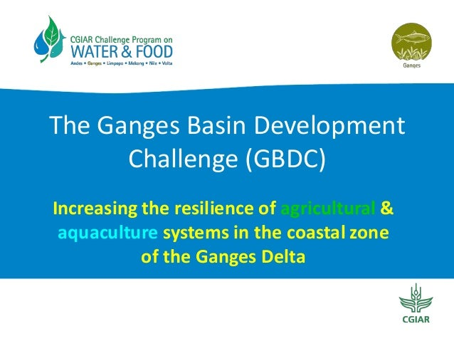 The Ganges Basin Development Challenge (GBDC) Increasing the resilience of agricultural & aquaculture systems in the coast...