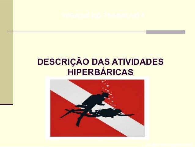 DESCRIÇÃO DAS ATIVIDADES HIPERBÁRICAS Prof. Maria Regina Lemos Guimarães HIGIENE DO TRABALHO II