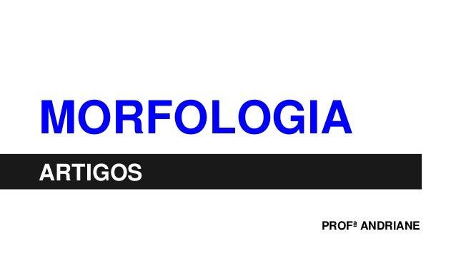 MORFOLOGIA ARTIGOS PROFª ANDRIANE