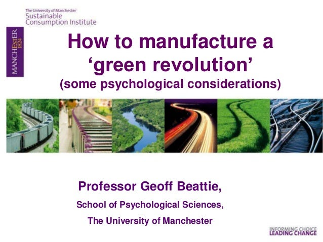 Professor Geoff Beattie, School of Psychological Sciences, The University of Manchester How to manufacture a 'green revolu...