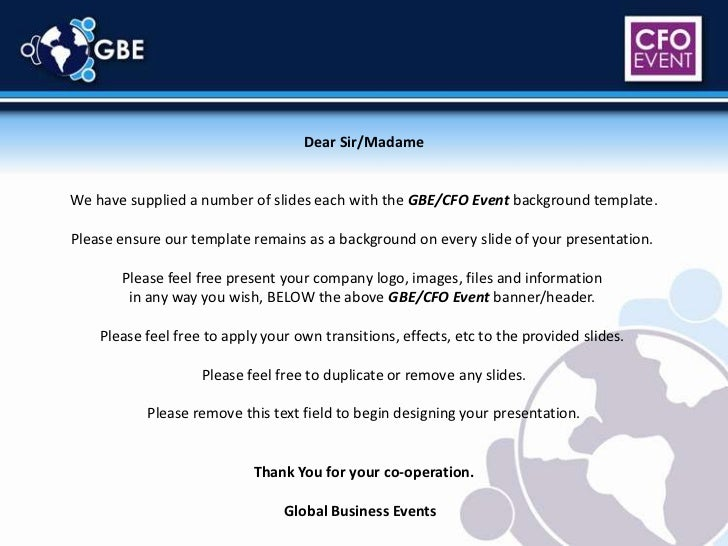 Dear Sir/Madame<br />We have supplied a number of slides each with the GBE/CFO Event background template.<br />Please ensu...
