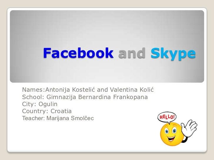 Facebook and SkypeNames:Antonija Kostelić and Valentina KolićSchool: Gimnazija Bernardina FrankopanaCity: OgulinCountry: C...