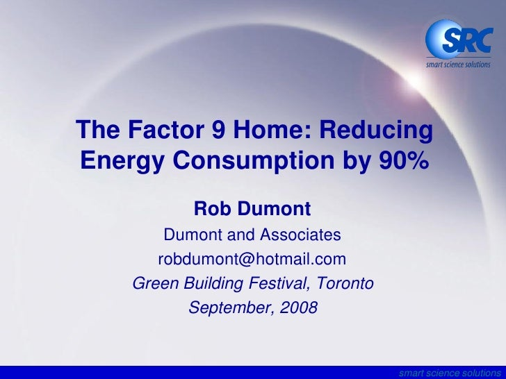 The Factor 9 Home: Reducing Energy Consumption by 90%             Rob Dumont         Dumont and Associates        robdumon...