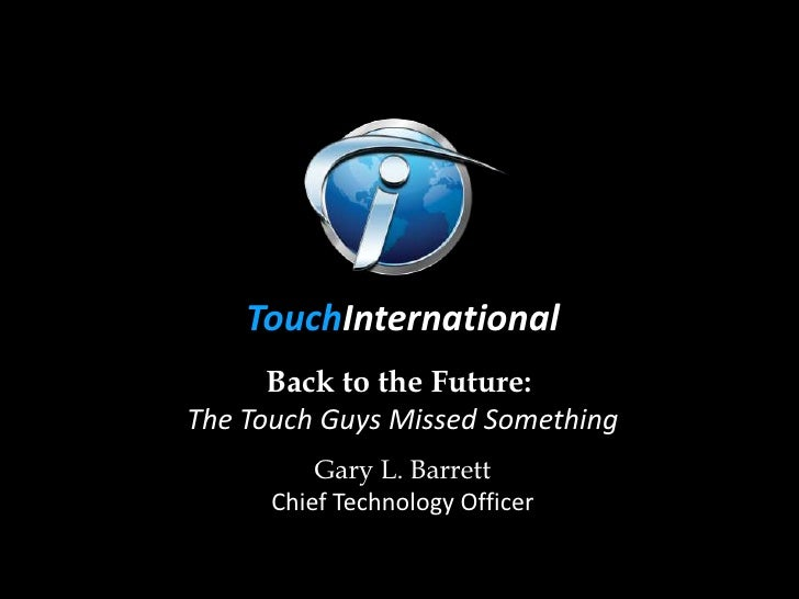 TouchInternational      Back to the Future:The Touch Guys Missed Something          Gary L. Barrett      Chief Technology ...