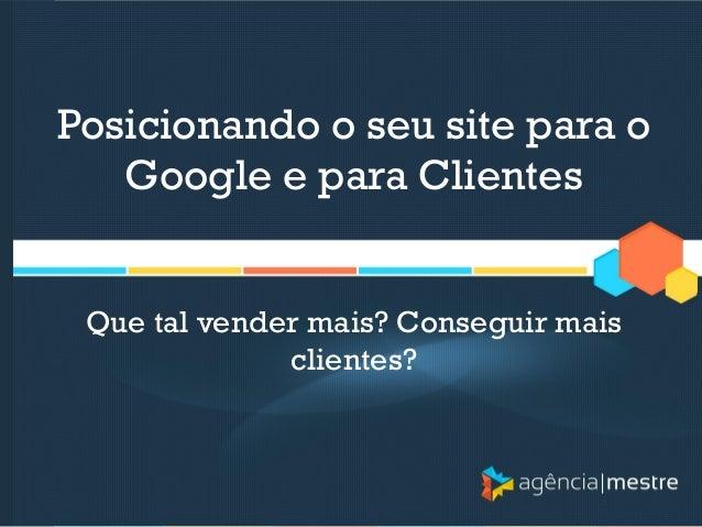 Posicionando o seu site para o Google e para Clientes  Que tal vender mais? Conseguir mais clientes?