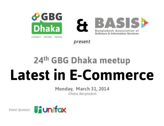 24th GBG Dhaka meetup Latest in E-Commerce Monday, March 31, 2014 Dhaka, Bangladesh Event Sponsor: & present
