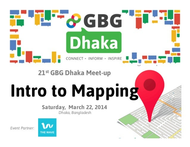 21st GBG Dhaka Meet-up Intro to Mapping Saturday, March 22, 2014 Dhaka, Bangladesh Event Partner:
