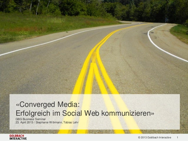 1© 2013 Goldbach Interactive«Converged Media:Erfolgreich im Social Web kommunizieren»GBG Business Seminar23. April 2013 / ...