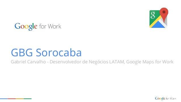 GBG Sorocaba Gabriel Carvalho - Desenvolvedor de Negócios LATAM, Google Maps for Work