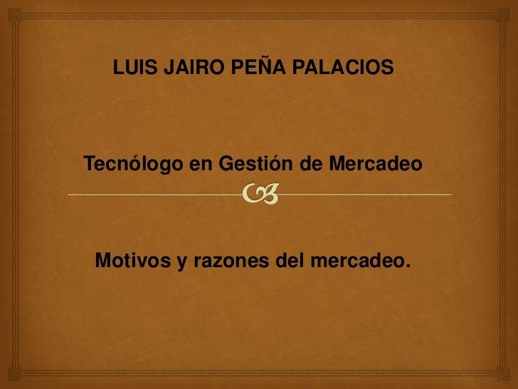 LUIS JAIRO PEÑA PALACIOS<br />Tecnólogo en Gestión de Mercadeo<br />Motivos y razones del mercadeo.<br />