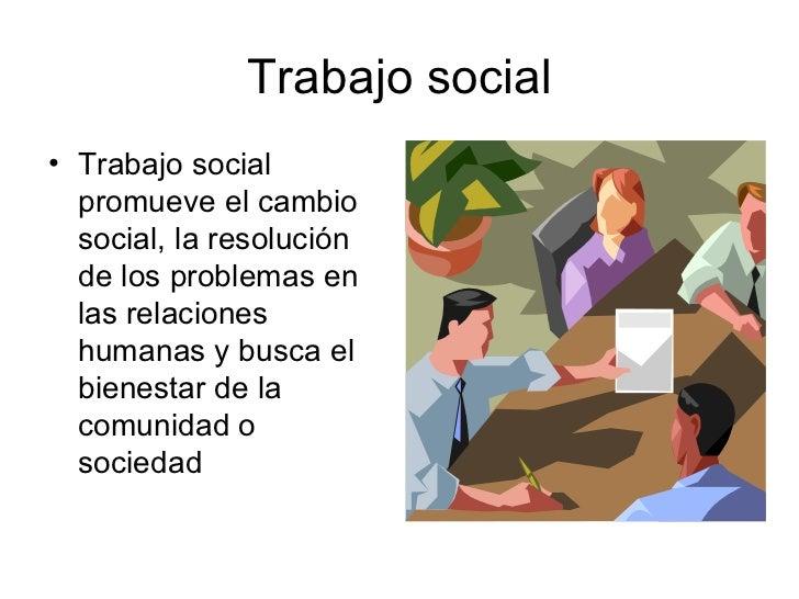 Trabajo social <ul><li>Trabajo social  promueve el cambio social, la resolución de los problemas en las relaciones humanas...