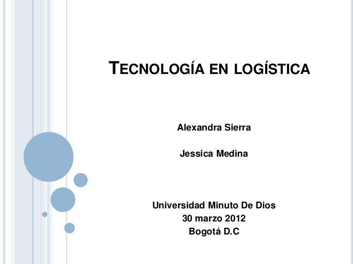 TECNOLOGÍA EN LOGÍSTICA         Alexandra Sierra         Jessica Medina    Universidad Minuto De Dios          30 marzo 20...