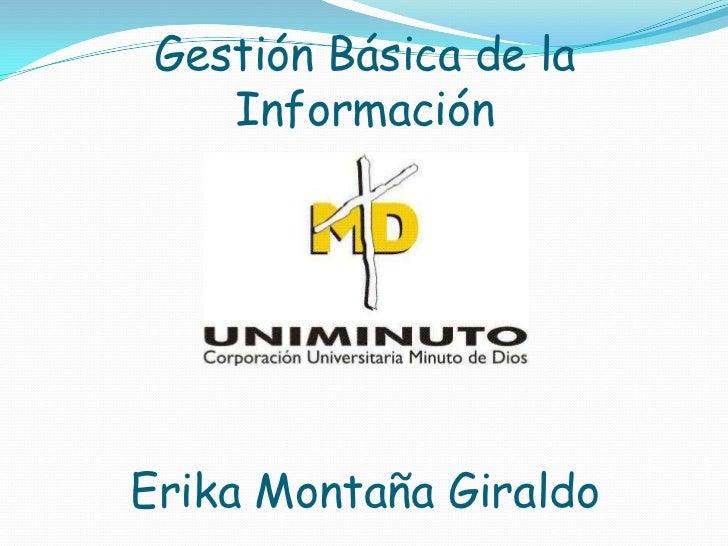 Gestión Básica de la    InformaciónErika Montaña Giraldo
